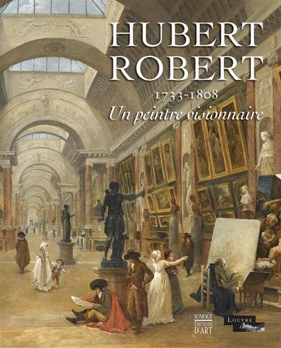Hubert Robert : 1733-1808. Un peintre visionnaire