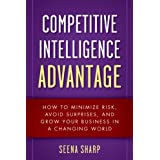 Competitive Intelligence Advantage: How to Minimize Risk, Avoid Surprises, and Grow Your Business in a Changing World ~ Seena Sharp