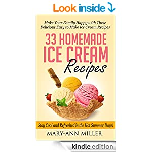 33 Homemade Ice Cream Recipes: Make Your Family Happy with These Delicious Easy to Make Ice Cream Recipes that will Keep You Cool and Refreshed in the Hot Summer Days!