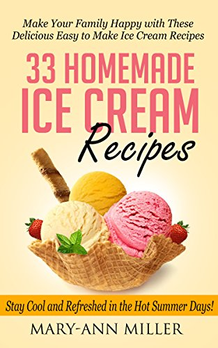 33 Homemade Ice Cream Recipes: Make Your Family Happy with These Delicious Easy to Make Ice Cream Recipes that will Keep You Cool and Refreshed in the Hot Summer Days! by Mary-Ann Miller