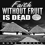 Faith Without Fruit Is Dead | Kone Mphela