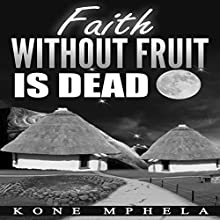 Faith Without Fruit Is Dead Audiobook by Kone Mphela Narrated by Rebecca Maria