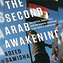 The Second Arab Awakening: Revolution, Democracy, and the Islamist Challenge from Tunis to Damascus Audiobook by Adeed Dawisha Narrated by Noah Michael Levine