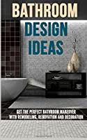 Bathroom Design Ideas: Get the Perfect Bathroom Makeover with Remodeling, Renovation and Decoration