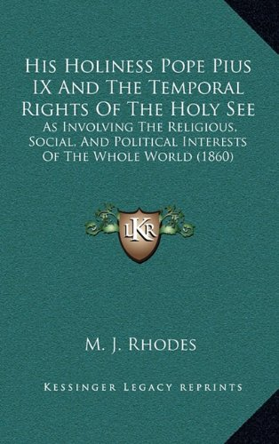 His Holiness Pope Pius IX and the Temporal Rights of the Holy See: As Involving the Religious, Social, and Political Interests of the Whole World (1860)