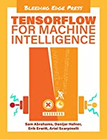 TensorFlow For Machine Intelligence: A hands-on introduction to learning algorithms Front Cover