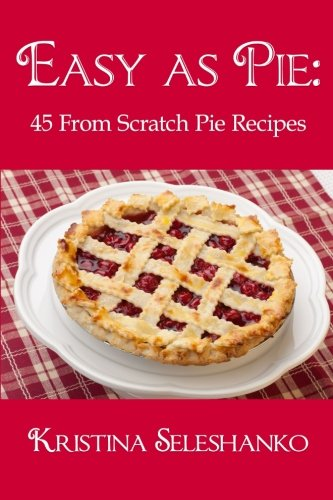 Easy As Pie: 45 From Scratch Pie Recipes by Kristina Seleshanko