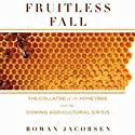 Fruitless Fall: The Collapse of the Honey Bee and the Coming Agricultural Crisis (       UNABRIDGED) by Rowan Jacobsen Narrated by Rowell Gormon