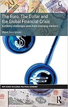 The Euro, The Dollar And The Global Financial Crisis: Currency Challenges Seen From Emerging Markets (RIPE Series In Global Political Economy)