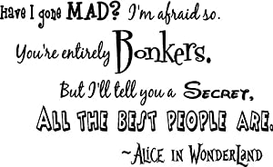 Alice In Wonderland Have I Gone Mad Im Afraid So Youre Entirely Bonkers But Ill Tell You A Secret All The Best People Are Cute Wall Art Wall Sayings Quote from Epic Designs