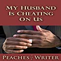 My Husband Is Cheating on Us Audiobook by  Peaches the Writer Narrated by Matilda Greenwood