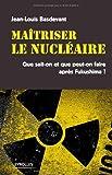 Maitriser le nucléaire : Que sait-on et que peut-on faire après Fukushima ?...