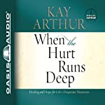 When the Hurt Runs Deep: Healing and Hope for Life's Desperate Moments   Kay Arthur