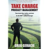 Take Charge Product Management: Time-Tested Tips, Tactics and Tools for the New or Improved Product Managerby Greg Geracie