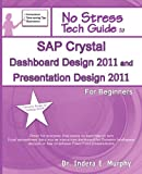 Dr Indera E Murphy SAP Crystal Dashboard Design 2011 And Presentation Design 2011 For Beginners: (Formerly known as Xcelsius 2008)