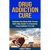 Drug Addiction: Drug Addiction Cure: Addiction No More with proven self -help guide to overcome drug addiction for life (Drug addiction help -  Drug addiction free - drug addiction recovery) ~ Stefan Wilson