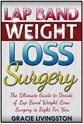 Lap Band Weight Loss Surgery: The Ultimate Guide To Decide If Lap Band Weight Loss Surgery Is For You (Weight Loss Surgery, Gastric Bypass, Lap Band Book 1)