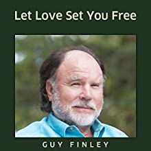 Let Love Set You Free  by Guy Finley Narrated by Guy Finley