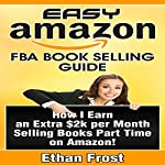 Easy Amazon FBA Book Selling Guide: How I Earn an Extra $2,000 per Month Side Income Selling Books Part Time on Amazon | Ethan Frost