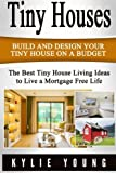 img - for Tiny Houses: Build and Design Your Tiny House on a Budget: The Best Tiny House Living Ideas to Live a Mortgage Free Life (Tiny House Living in Less than 400 Square Feet, The Perfect Tiny House) book / textbook / text book