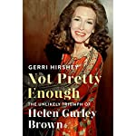 Not Pretty Enough: The Unlikely Triumph of Helen Gurley Brown | Gerri Hirshey