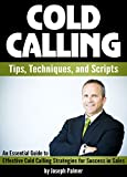 Cold Calling Tips, Techniques, and Scripts: An Essential Guide to Effective Cold Calling Strategies for Success in Sales