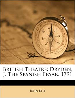 British Theatre: Dryden, J. The Spanish F   ryar. 1791: John Bell ...