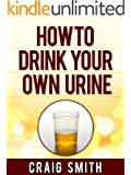 Urine Therapy - How To Drink Your Own Urine (English Edition)