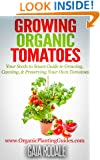 Growing Organic Tomatoes: Your Seeds to Sauce Guide to Growing, Canning, & Preserving Your Own Tomatoes (Organic Gardening Beginners Planting Guides)