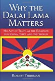 Why the Dalai Lama Matters: His Act of Truth as the Solution for China, Tibet, and the World [Hardcover] [2008] (Author) Robert Thurman