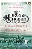 img - for Iron Kingdom: The Rise and Downfall of Prussia, 1600-1947 book / textbook / text book