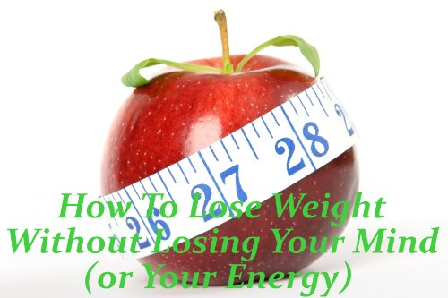How To Lose Weight Without Losing Your Mind (or Your Energy)