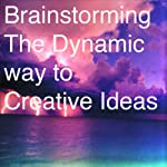 Brainstorming: The Dynamic Way to Creative Ideas | Charles H. Clark