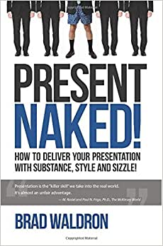 Present Naked!: How To Deliver Your Presentation With Substance, Style And Sizzle!