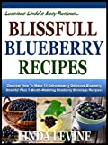 BLISSFUL BLUEBERRY RECIPES! Discover How To Make 10 Extrordinarily Delicious Blueberry Deserts! Plus 5 Mouth-Watering Blueberry Beverage Recipes! (Lucious Lindas Easy Recipes)