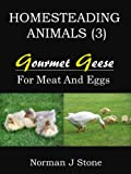 img - for Homesteading Animals (3): Gourmet Geese - Raising Geese For Meat, Eggs and Feather Pillows! book / textbook / text book
