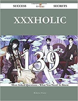 XxxHolic 139 Success Secrets - 139 Most Asked Questions On XxxHolic - What You Need To Know