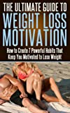 Weight Loss Motivation: The Ultimate Guide to Weight Loss Motivation- How to Create 7 Powerful Habits That Keep You Motivated to Lose Weight (weight loss ... loss, weight loss success, weight loss)