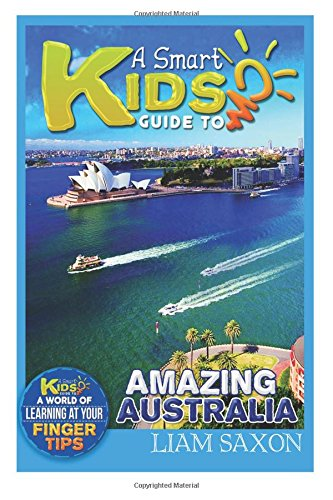 A Smart Kids Guide To AMAZING AUSTRALIA: A World Of Learning At Your Fingertips: Volume 1