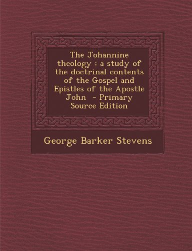 The Johannine theology: a study of the doctrinal contents of the Gospel and Epistles of the Apostle John