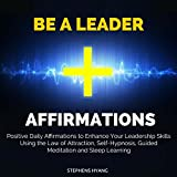 Be a Leader Affirmations: Positive Daily Affirmations to Enhance Your Leadership Skills Using the Law of Attraction, Self-Hypnosis