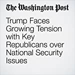 Trump Faces Growing Tension with Key Republicans over National Security Issues | Jerry Markon,Karen DeYoung,Robert Costa