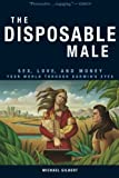 The Disposable Male: Sex, Love, and Money: Your World through Darwin's Eyes