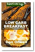 Low Carb Breakfast: Over 65 Quick & Easy Gluten Free Low Cholesterol Whole Foods Recipes full of Antioxidants & Phytochemicals (Natural Weight Loss Transformation) (Volume 100)
