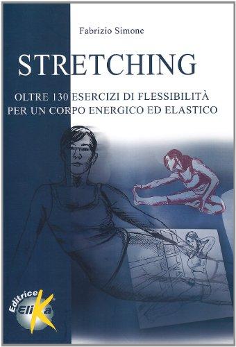 Stretching. Oltre centotrenta esercizi di flessibilità per un corpo energico ed elastico