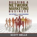 Building a Network Marketing Business: Six Steps to Six Figures This Year (       UNABRIDGED) by Scott Welle Narrated by Scott Welle