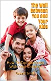 The Wall Between You and Your Kids: How To Communicate With Your Children