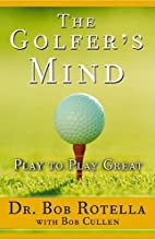 The Golfer's Mind: Play to Play Great (       ABRIDGED) by Dr. Bob Rotella, Bob Cullen Narrated by Dr. Bob Rotella