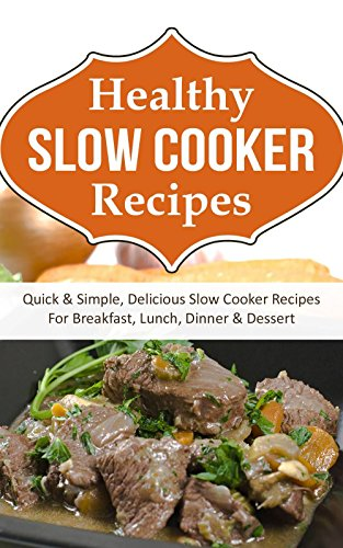 Healthy Slow Cooker Recipes: Quick & Simple, Delicious Slow Cooker Recipes For Breakfast, Lunch, Dinner & Dessert by Sarah Elliot