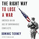 The Right Way to Lose a War: America in an Age of Unwinnable Conflicts (       UNABRIDGED) by Dominic Tierney Narrated by Brian Troxell